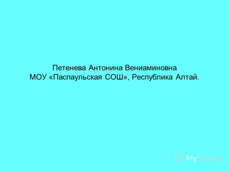 Петенева Антонина Вениаминовна МОУ «Паспаульская СОШ», Республика Алтай.