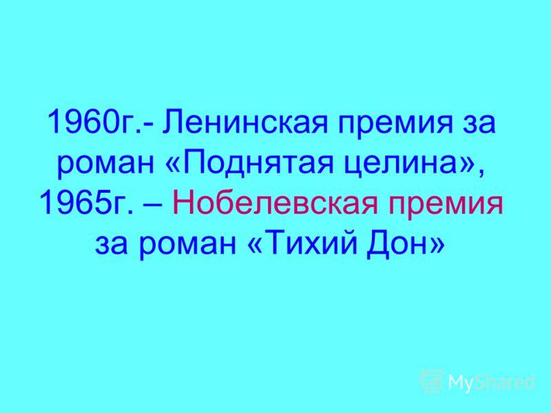 1960г.- Ленинская премия за роман «Поднятая целина», 1965г. – Нобелевская премия за роман «Тихий Дон»