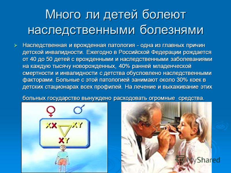 Много ли детей болеют наследственными болезнями Наследственная и врожденная патология - одна из главных причин детской инвалидности. Ежегодно в Российской Федерации рождается от 40 до 50 детей с врожденными и наследственными заболеваниями на каждую т