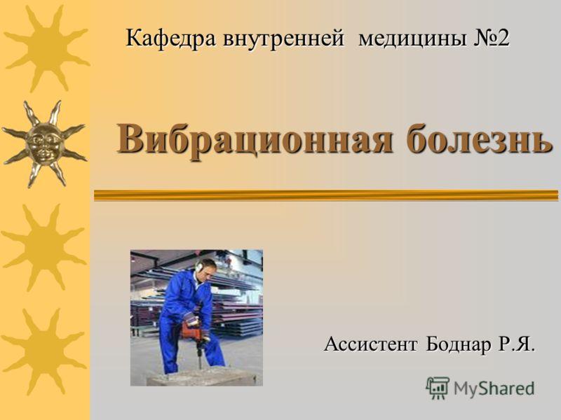 Вибрационная болезнь Ассистент Боднар Р.Я. Кафедра внутренней медицины 2