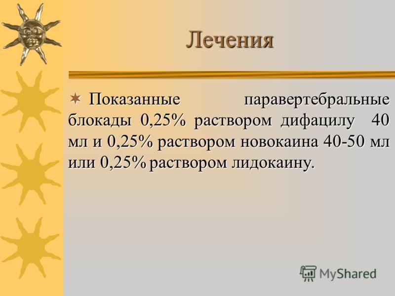 Лечения Показанные паравертебральные блокады 0,25% раствором дифацилу 40 мл и 0,25% раствором новокаина 40-50 мл или 0,25% раствором лидокаину. Показанные паравертебральные блокады 0,25% раствором дифацилу 40 мл и 0,25% раствором новокаина 40-50 мл и