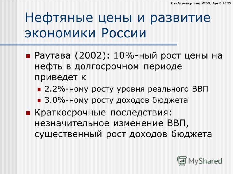 Trade policy and WTO, April 2005 Нефтяные цены и развитие экономики России Раутава (2002): 10%-ный рост цены на нефть в долгосрочном периоде приведет к 2.2%-ному росту уровня реального ВВП 3.0%-ному росту доходов бюджета Краткосрочные последствия: не