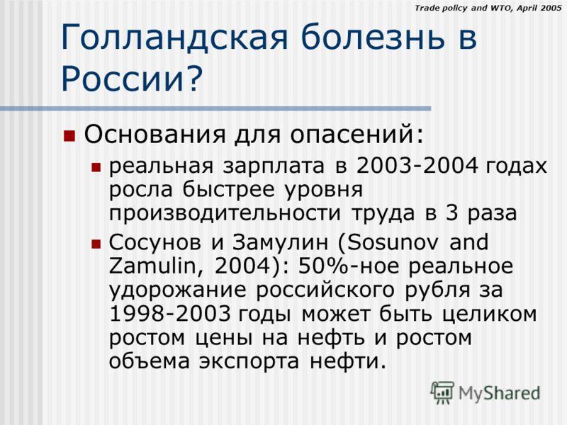 Trade policy and WTO, April 2005 Голландская болезнь в России? Основания для опасений: реальная зарплата в 2003-2004 годах росла быстрее уровня производительности труда в 3 раза Сосунов и Замулин (Sosunov and Zamulin, 2004): 50%-ное реальное удорожан