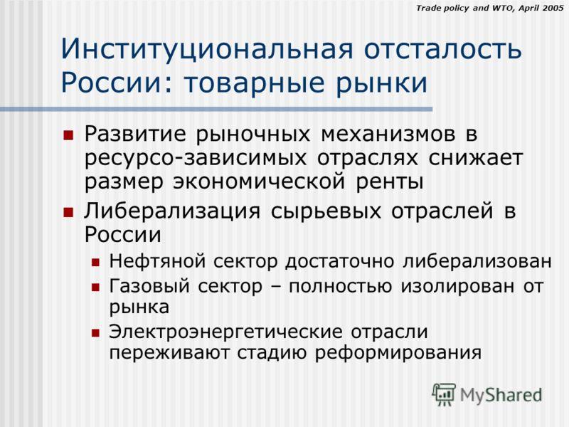 Trade policy and WTO, April 2005 Институциональная отсталость России: товарные рынки Развитие рыночных механизмов в ресурсо-зависимых отраслях снижает размер экономической ренты Либерализация сырьевых отраслей в России Нефтяной сектор достаточно либе