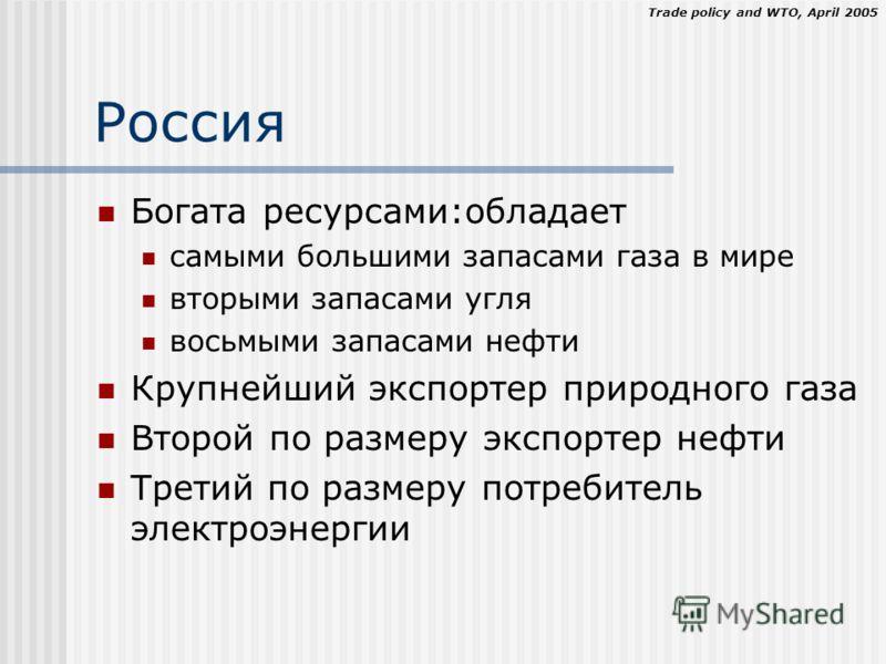 Trade policy and WTO, April 2005 Россия Богата ресурсами:обладает самыми большими запасами газа в мире вторыми запасами угля восьмыми запасами нефти Крупнейший экспортер природного газа Второй по размеру экспортер нефти Третий по размеру потребитель