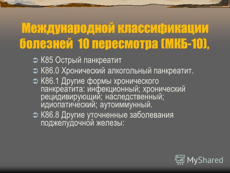Международной классификации болезней 10 пересмотра (МКБ-10), К85 Острый панкреатит К86.0 Хронический алкогольный панкреатит. К86.1 Другие формы хронического панкреатита: инфекционный; хронический рецидивирующий; наследственный; идиопатический; аутоим