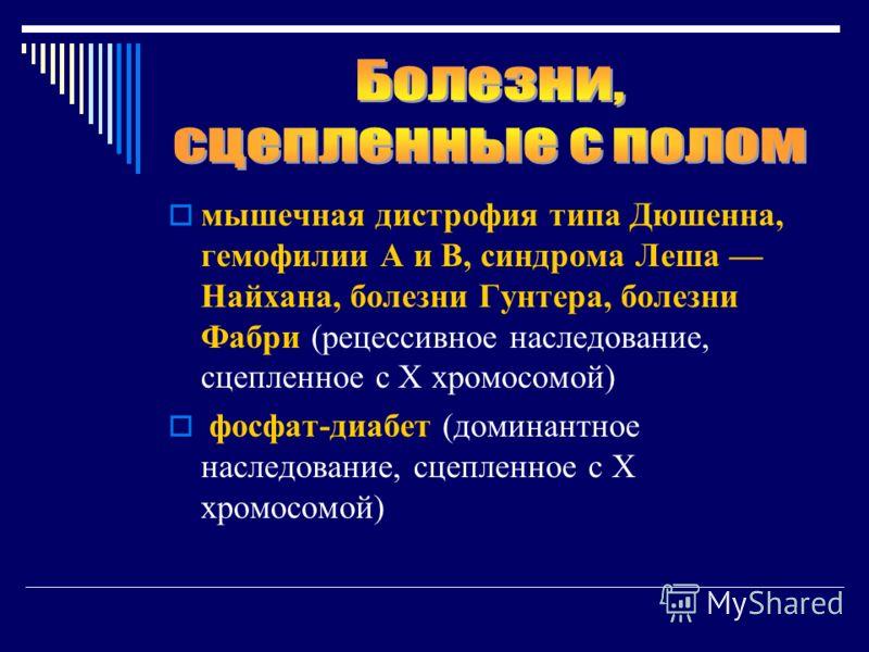 мышечная дистрофия типа Дюшенна, гемофилии А и В, синдрома Леша Найхана, болезни Гунтера, болезни Фабри (рецессивное наследование, сцепленное с Х хромосомой) фосфат-диабет (доминантное наследование, сцепленное с Х хромосомой)