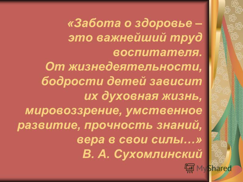 «Забота о здоровье – это важнейший труд воспитателя. От жизнедеятельности, бодрости детей зависит их духовная жизнь, мировоззрение, умственное развитие, прочность знаний, вера в свои силы…» В. А. Сухомлинский
