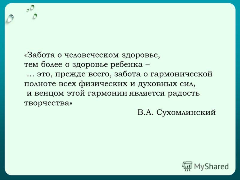«Забота о человеческом здоровье, тем более о здоровье ребенка – … это, прежде всего, забота о гармонической полноте всех физических и духовных сил, и венцом этой гармонии является радость творчества» В.А. Сухомлинский