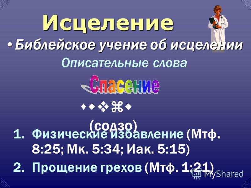 Описательные слова swvzw (содзо) 1.Физические избавление (Мтф. 8:25; Мк. 5:34; Иак. 5:15) 2.Прощение грехов (Мтф. 1:21) Исцеление Библейское учение об исцеленииБиблейское учение об исцелении