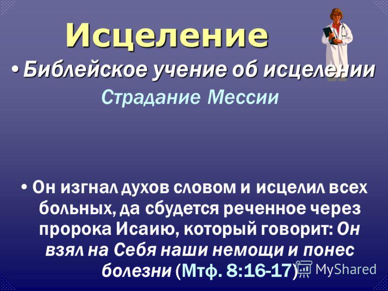 Он изгнал духов словом и исцелил всех больных, да сбудется реченное через пророка Исаию, который говорит: Он взял на Себя наши немощи и понес болезни (Мтф. 8:16-17) Страдание Мессии Исцеление Библейское учение об исцеленииБиблейское учение об исцелен