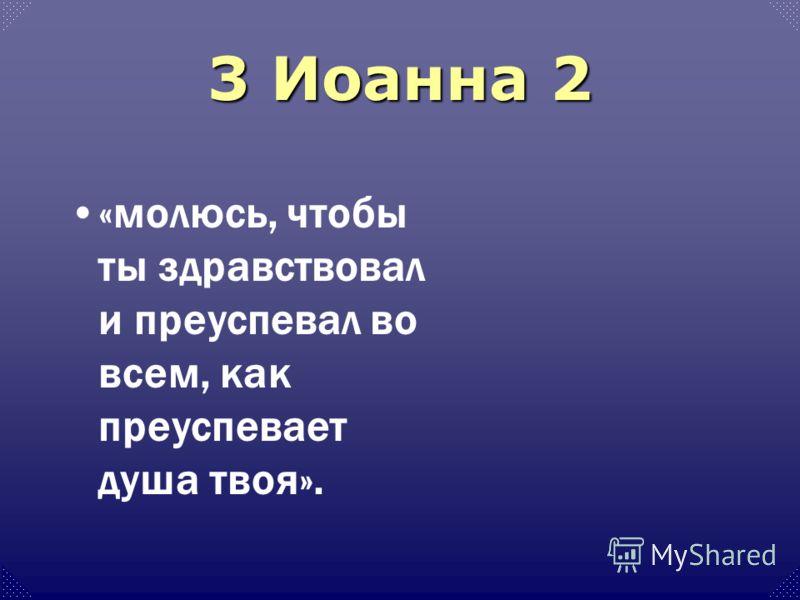 3 Иоанна 2 «молюсь, чтобы ты здравствовал и преуспевал во всем, как преуспевает душа твоя».