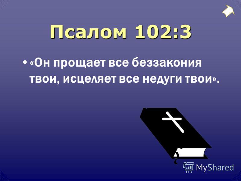 Псалом 102:3 «Он прощает все беззакония твои, исцеляет все недуги твои».