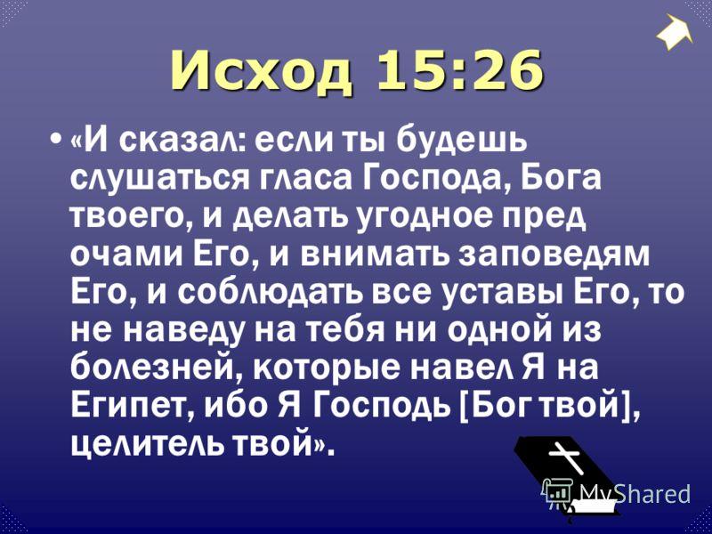 Исход 15:26 «И сказал: если ты будешь слушаться гласа Господа, Бога твоего, и делать угодное пред очами Его, и внимать заповедям Его, и соблюдать все уставы Его, то не наведу на тебя ни одной из болезней, которые навел Я на Египет, ибо Я Господь [Бог