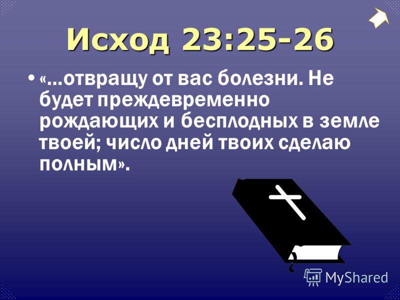 Исход 23:25-26 «…отвращу от вас болезни. Не будет преждевременно рождающих и бесплодных в земле твоей; число дней твоих сделаю полным».
