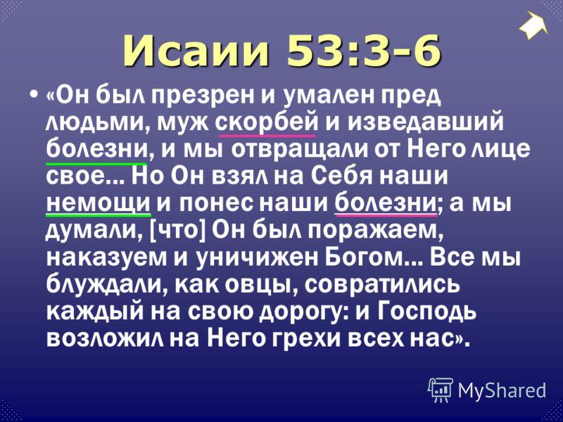 Исаии 53:3-6 «Он был презрен и умален пред людьми, муж скорбей и изведавший болезни, и мы отвращали от Него лице свое... Но Он взял на Себя наши немощи и понес наши болезни; а мы думали, [что] Он был поражаем, наказуем и уничижен Богом... Все мы блуж