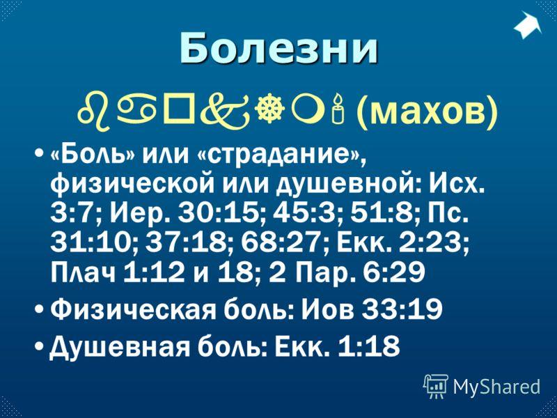 Болезни baok]m' (махов) «Боль» или «страдание», физической или душевной: Исх. 3:7; Иер. 30:15; 45:3; 51:8; Пс. 31:10; 37:18; 68:27; Екк. 2:23; Плач 1:12 и 18; 2 Пар. 6:29 Физическая боль: Иов 33:19 Душевная боль: Екк. 1:18