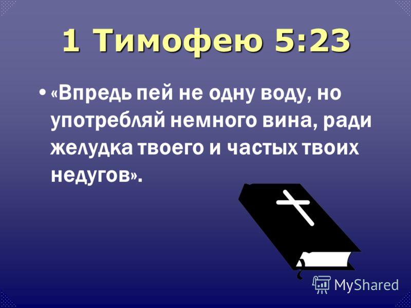 1 Тимофею 5:23 «Впредь пей не одну воду, но употребляй немного вина, ради желудка твоего и частых твоих недугов».