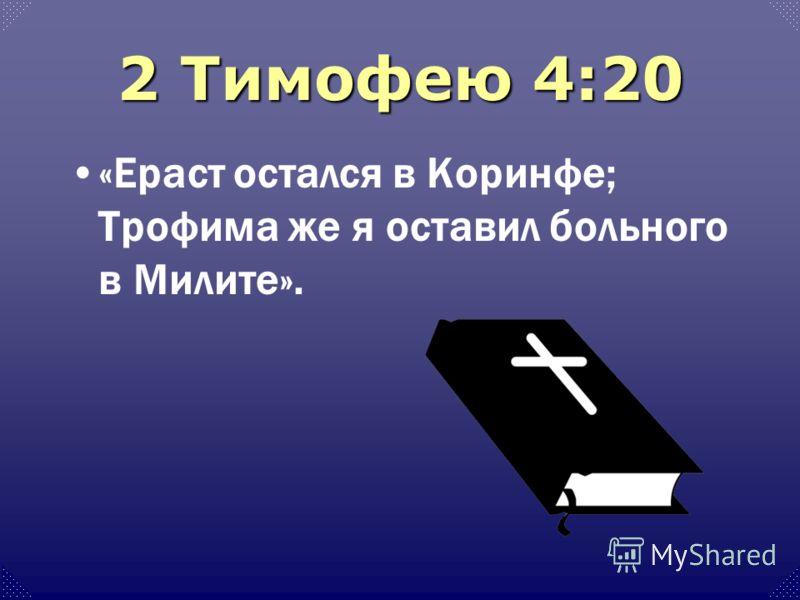2 Тимофею 4:20 «Ераст остался в Коринфе; Трофима же я оставил больного в Милите».