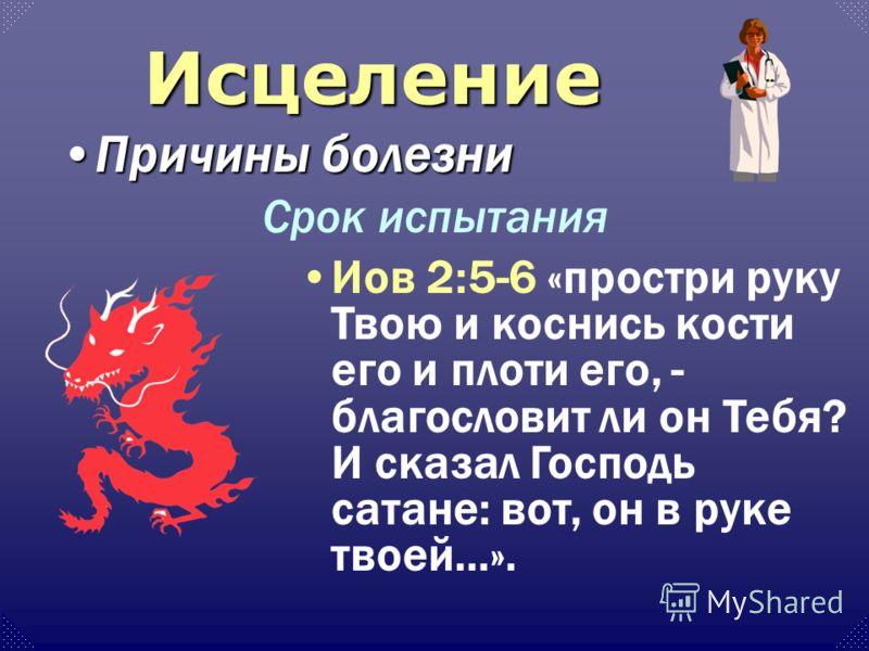 Причины болезниПричины болезни Иов 2:5-6 «простри руку Твою и коснись кости его и плоти его, - благословит ли он Тебя? И сказал Господь сатане: вот, он в руке твоей...». Срок испытания Исцеление