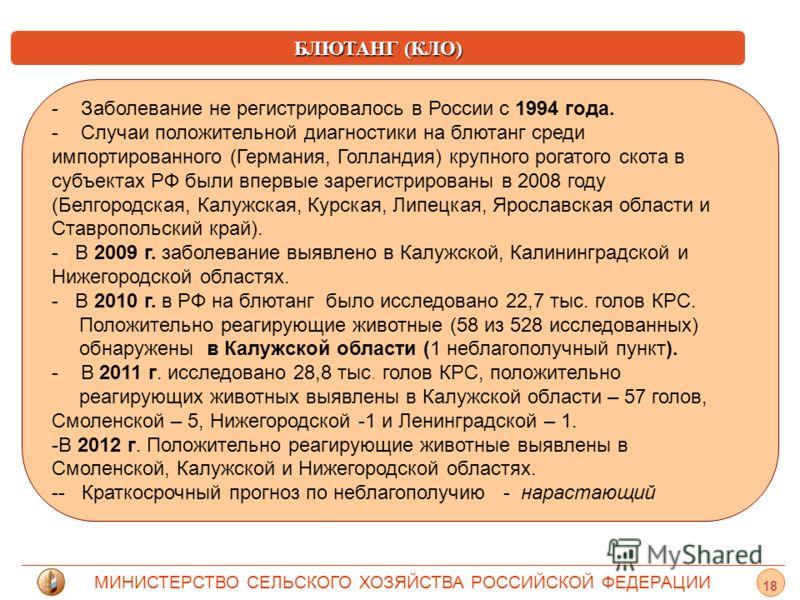 МИНИСТЕРСТВО СЕЛЬСКОГО ХОЗЯЙСТВА РОССИЙСКОЙ ФЕДЕРАЦИИ БЛЮТАНГ (КЛО) - Заболевание не регистрировалось в России с 1994 года. - - Случаи положительной диагностики на блютанг среди импортированного (Германия, Голландия) крупного рогатого скота в субъект