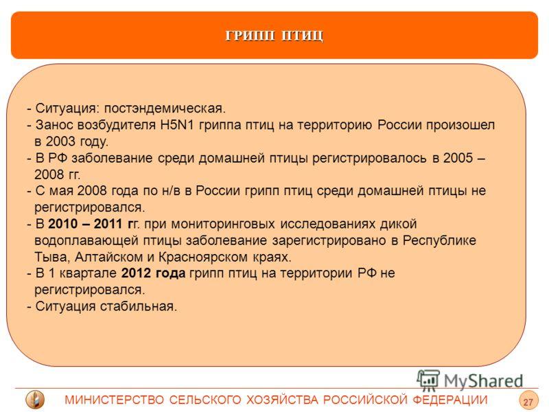 МИНИСТЕРСТВО СЕЛЬСКОГО ХОЗЯЙСТВА РОССИЙСКОЙ ФЕДЕРАЦИИ ГРИПП ПТИЦ - Ситуация: постэндемическая. - Занос возбудителя Н5N1 гриппа птиц на территорию России произошел в 2003 году. - - В РФ заболевание среди домашней птицы регистрировалось в 2005 – 2008 г