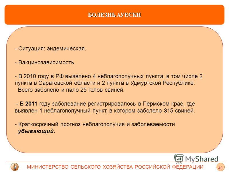 МИНИСТЕРСТВО СЕЛЬСКОГО ХОЗЯЙСТВА РОССИЙСКОЙ ФЕДЕРАЦИИ БОЛЕЗНЬ АУЕСКИ - - Ситуация: эндемическая. - - Вакцинозависимость. - - В 2010 году в РФ выявлено 4 неблагополучных пункта, в том числе 2 пункта в Саратовской области и 2 пункта в Удмуртской Респуб