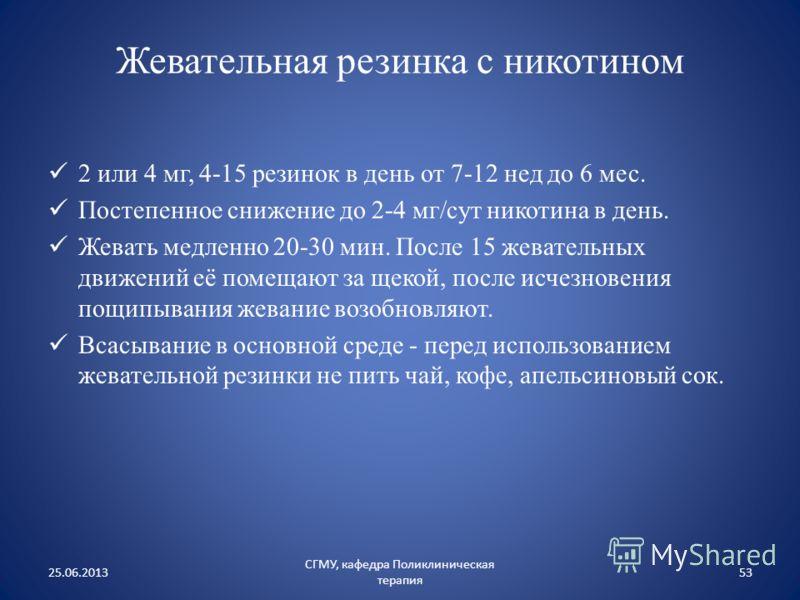 Жевательная резинка с никотином 2 или 4 мг, 4-15 резинок в день от 7-12 нед до 6 мес. Постепенное снижение до 2-4 мг/сут никотина в день. Жевать медленно 20-30 мин. После 15 жевательных движений её помещают за щекой, после исчезновения пощипывания же