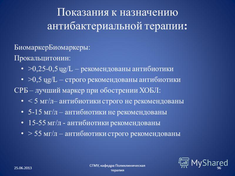 Показания к назначению антибактериальной терапии: БиомаркерБиомаркеры: Прокальцитонин: >0,25-0,5 ųg/L – рекомендованы антибиотики >0,5 ųg/L – строго рекомендованы антибиотики СРБ – лучший маркер при обострении ХОБЛ: < 5 мг/л– антибиотики строго не ре