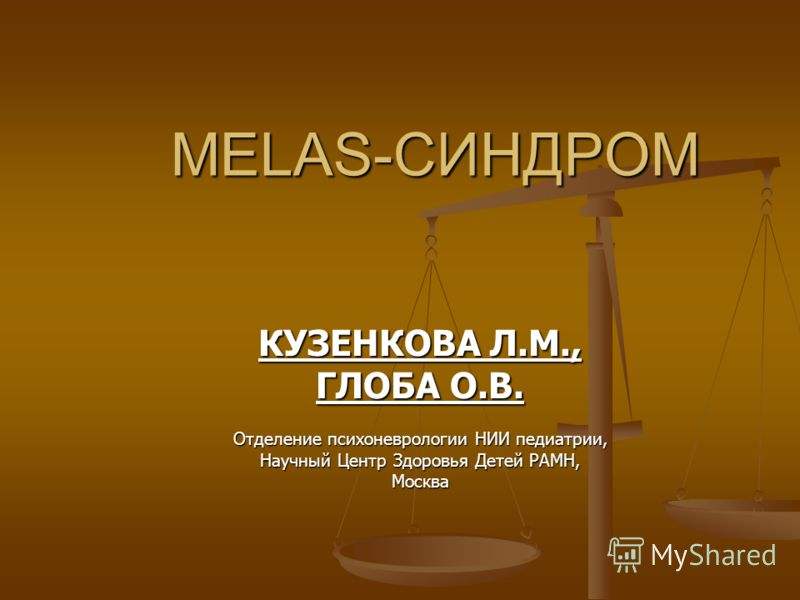 MELAS-СИНДРОМ КУЗЕНКОВА Л.М., ГЛОБА О.В. Отделение психоневрологии НИИ педиатрии, Научный Центр Здоровья Детей РАМН, Москва