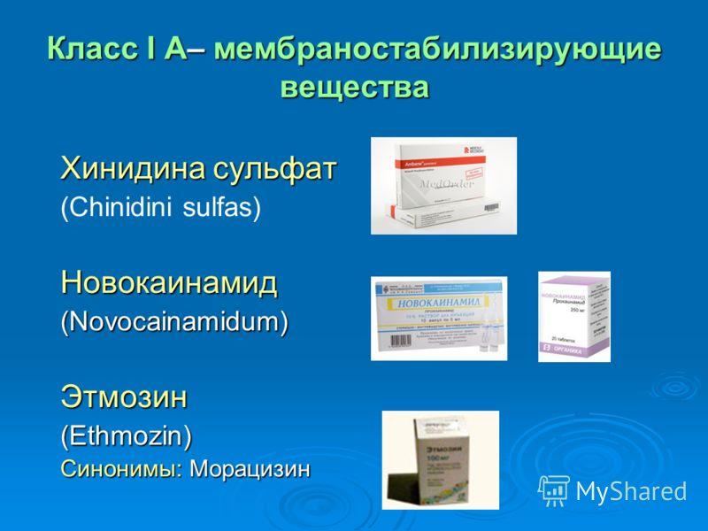 Класс I A– мембраностабилизирующие вещества Хинидина сульфат (Сhinidini sulfas)Новокаинамид(Novocainamidum)Этмозин (Ethmozin) Синонимы: Морацизин