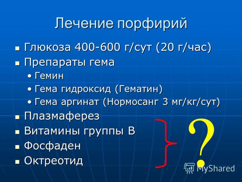 Лечение порфирий Глюкоза 400-600 г/сут (20 г/час) Глюкоза 400-600 г/сут (20 г/час) Препараты гема Препараты гема ГеминГемин Гема гидроксид (Гематин)Гема гидроксид (Гематин) Гема аргинат (Нормосанг 3 мг/кг/сут)Гема аргинат (Нормосанг 3 мг/кг/сут) Плаз