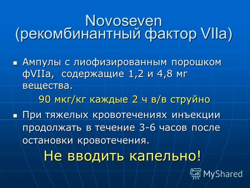 Novoseven (рекомбинантный фактор VIIа) Ампулы с лиофизированным порошком фVIIa, содержащие 1,2 и 4,8 мг вещества. Ампулы с лиофизированным порошком фVIIa, содержащие 1,2 и 4,8 мг вещества. 90 мкг/кг каждые 2 ч в/в струйно 90 мкг/кг каждые 2 ч в/в стр