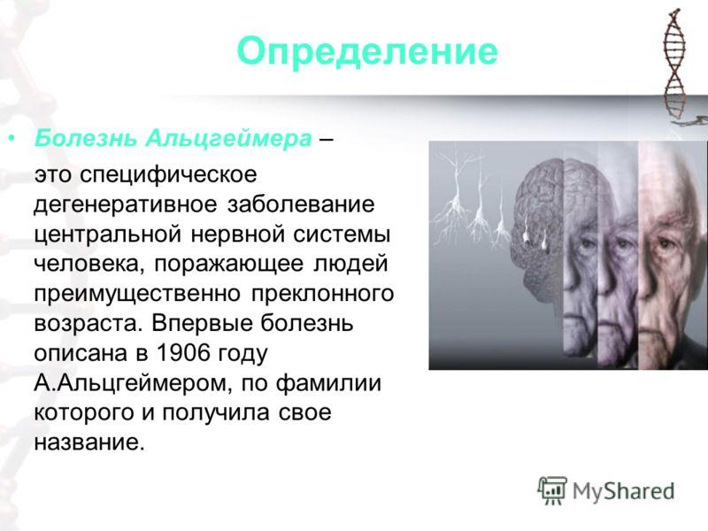 Определение Болезнь Альцгеймера – это специфическое дегенеративное заболевание центральной нервной системы человека, поражающее людей преимущественно преклонного возраста. Впервые болезнь описана в 1906 году А.Альцгеймером, по фамилии которого и полу