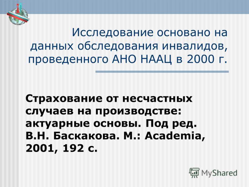 Исследование основано на данных обследования инвалидов, проведенного АНО НААЦ в 2000 г. Страхование от несчастных случаев на производстве: актуарные основы. Под ред. В.Н. Баскакова. М.: Academia, 2001, 192 с.