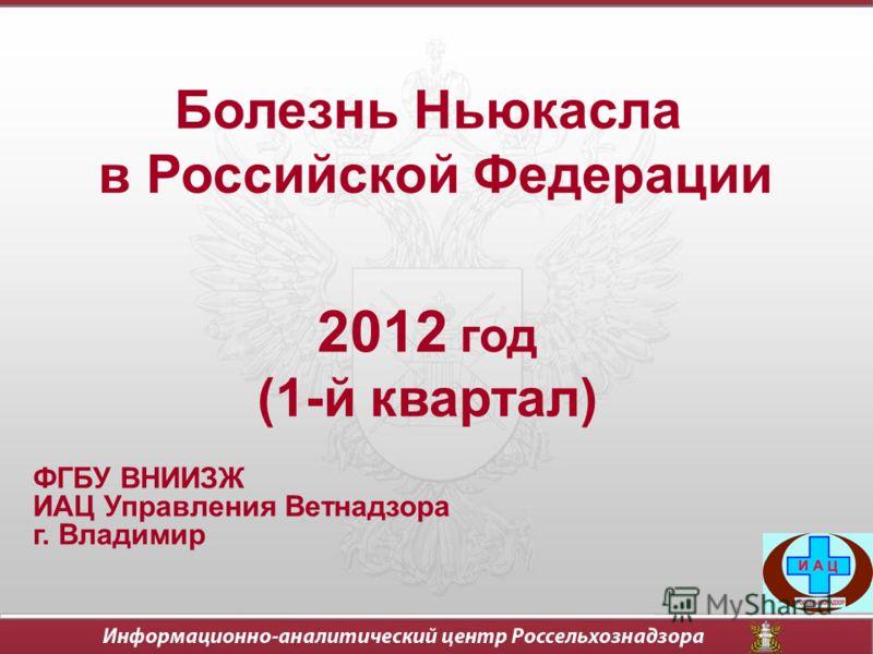 Болезнь Ньюкасла в Российской Федерации 2012 год (1-й квартал) ФГБУ ВНИИЗЖ ИАЦ Управления Ветнадзора г. Владимир