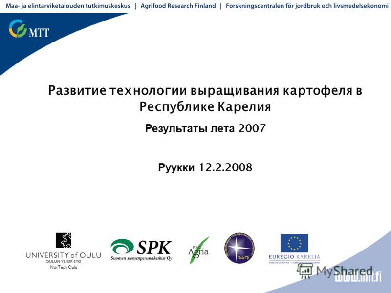 Развитие технологии выращивания картофеля в Республике Карелия Результаты лета 2007 Руукки 12.2.2008 NorTech Oulu
