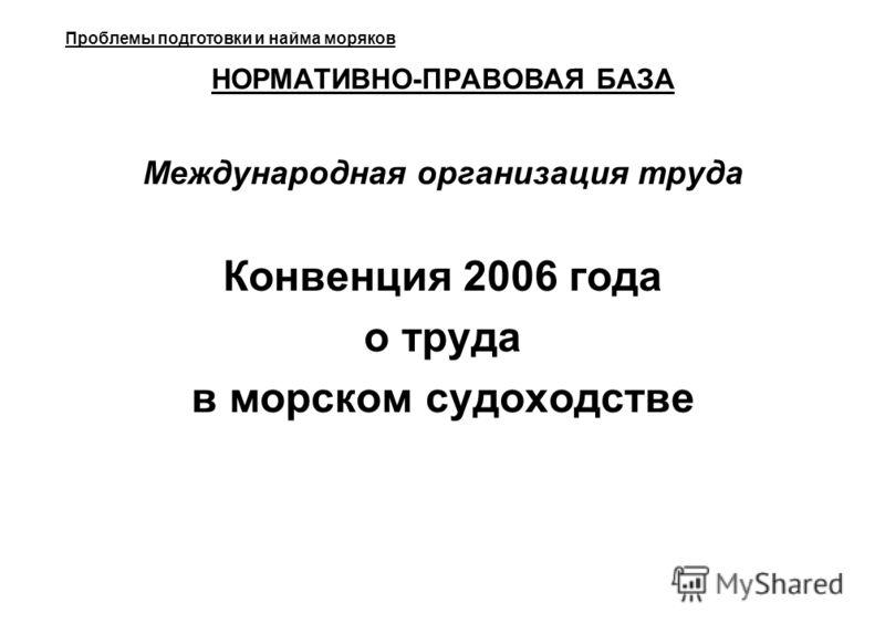 НОРМАТИВНО-ПРАВОВАЯ БАЗА Международная организация труда Конвенция 2006 года о труда в морском судоходстве Проблемы подготовки и найма моряков