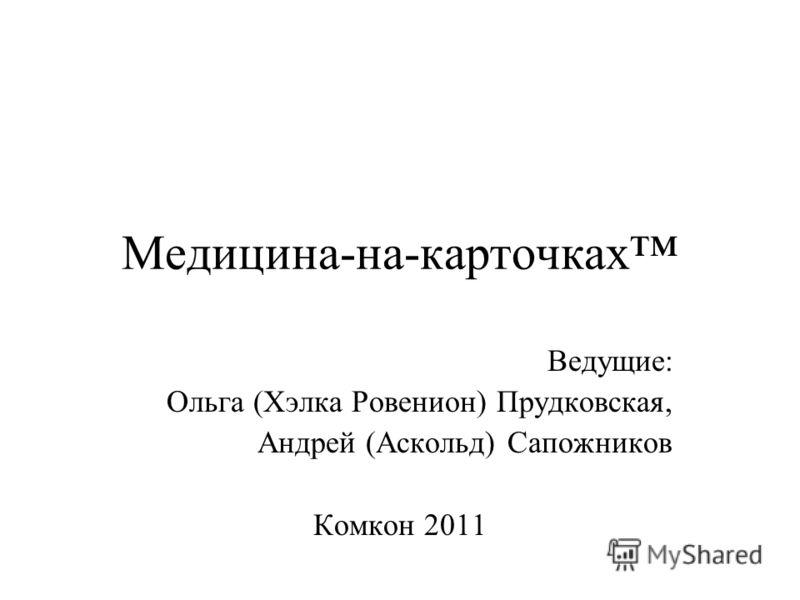 Медицина-на-карточках Ведущие: Ольга (Хэлка Ровенион) Прудковская, Андрей (Аскольд) Сапожников Комкон 2011
