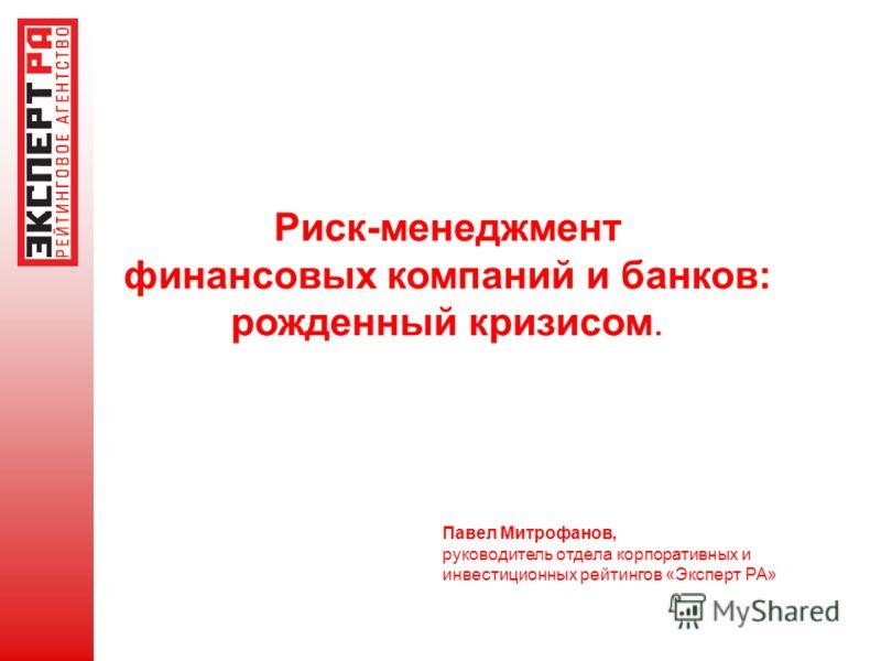 Риск-менеджмент финансовых компаний и банков: рожденный кризисом. Павел Митрофанов, руководитель отдела корпоративных и инвестиционных рейтингов «Эксперт РА»