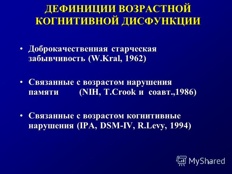 17 ДЕФИНИЦИИ ВОЗРАСТНОЙ КОГНИТИВНОЙ ДИСФУНКЦИИ Доброкачественная старческая забывчивость (W.Kral, 1962)Доброкачественная старческая забывчивость (W.Kral, 1962) Связанные с возрастом нарушения памяти (NIH, T.Crook и соавт.,1986)Связанные с возрастом н