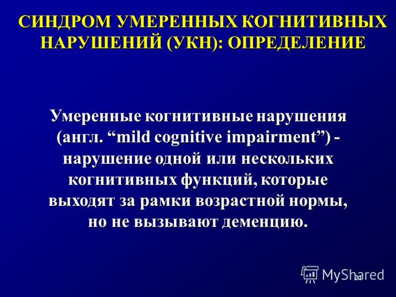 21 СИНДРОМ УМЕРЕННЫХ КОГНИТИВНЫХ НАРУШЕНИЙ (УКН): ОПРЕДЕЛЕНИЕ Умеренные когнитивные нарушения (англ. mild cognitive impairment) - нарушение одной или нескольких когнитивных функций, которые выходят за рамки возрастной нормы, но не вызывают деменцию.