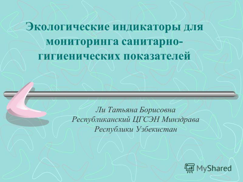 Экологические индикаторы для мониторинга санитарно- гигиенических показателей Ли Татьяна Борисовна Республиканский ЦГСЭН Минздрава Республики Узбекистан