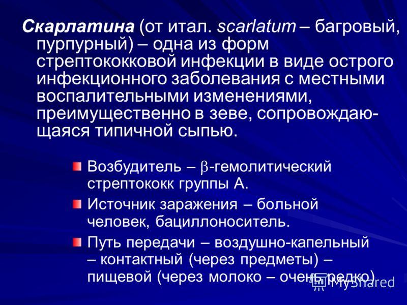Возбудитель – -гемолитический стрептококк группы А. Источник заражения – больной человек, бациллоноситель. Путь передачи – воздушно-капельный – контактный (через предметы) – пищевой (через молоко – очень редко) Скарлатина (от итал. scarlatum – багров