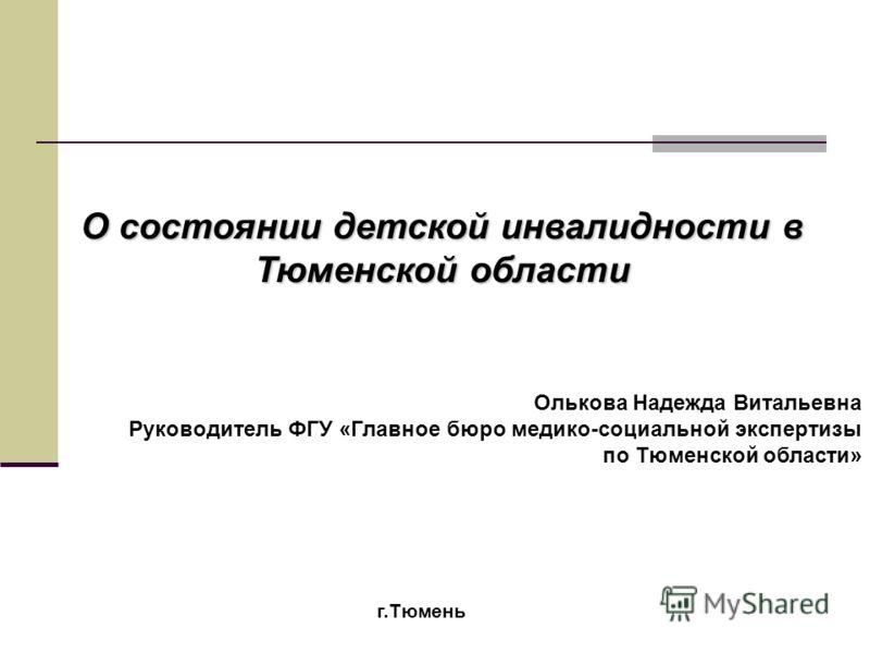 О состоянии детской инвалидности в Тюменской области Олькова Надежда Витальевна Руководитель ФГУ «Главное бюро медико-социальной экспертизы по Тюменской области» г.Тюмень