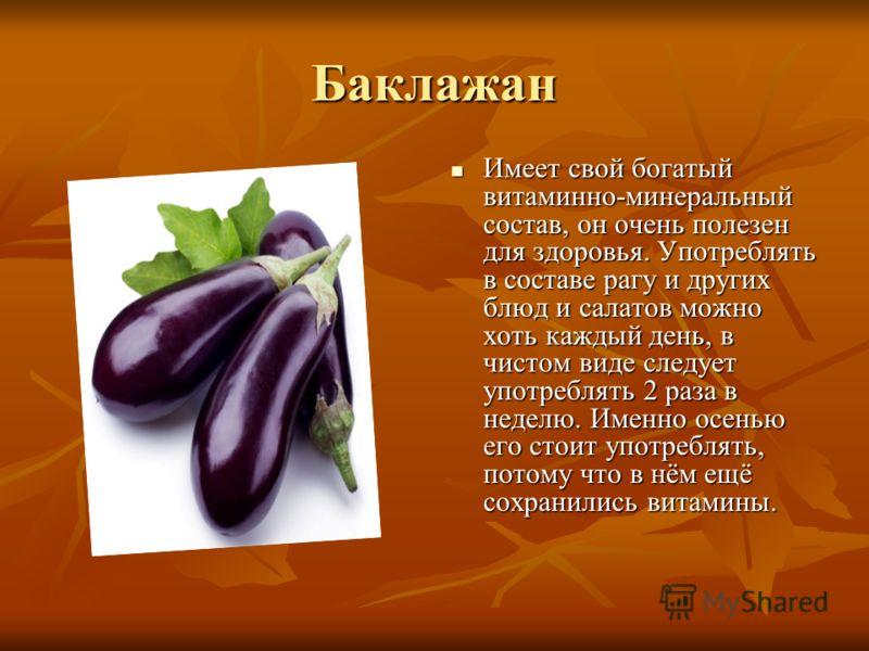 Баклажан Имеет свой богатый витаминно-минеральный состав, он очень полезен для здоровья. Употреблять в составе рагу и других блюд и салатов можно хоть каждый день, в чистом виде следует употреблять 2 раза в неделю. Именно осенью его стоит употреблять