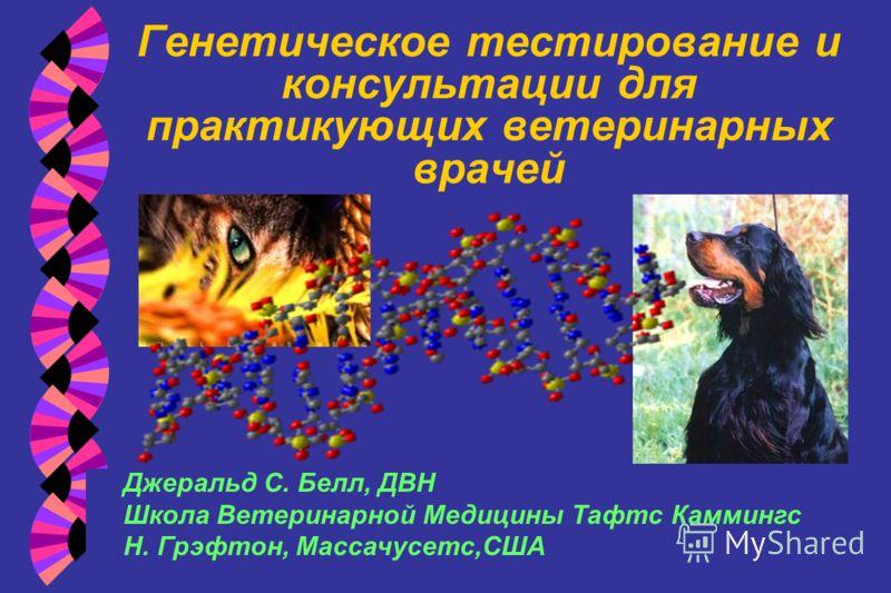Генетическое тестирование и консультации для практикующих ветеринарных врачей Джеральд С. Белл, ДВН Школа Ветеринарной Медицины Тафтс Каммингс Н. Грэфтон, Массачусетс,США
