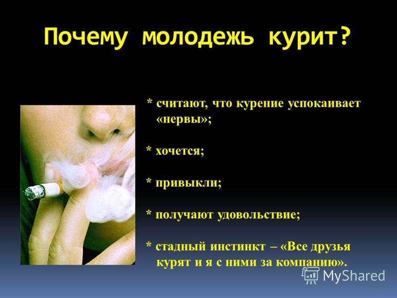 Почему молодежь курит? * считают, что курение успокаивает «нервы»; * хочется; * привыкли; * получают удовольствие; * стадный инстинкт – «Все друзья курят и я с ними за компанию».