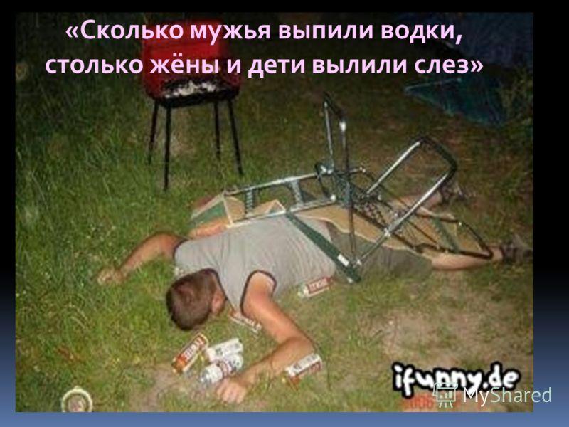 «Сколько мужья выпили водки, столько жёны и дети вылили слез»