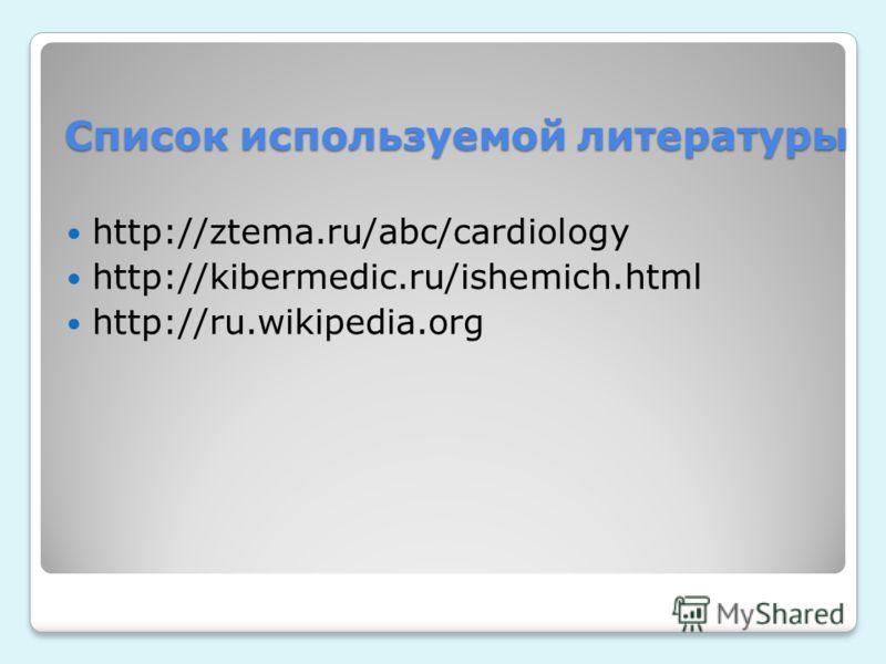 Список используемой литературы http://ztema.ru/abc/cardiology http://kibermedic.ru/ishemich.html http://ru.wikipedia.org